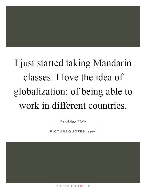 I just started taking Mandarin classes. I love the idea of globalization: of being able to work in different countries Picture Quote #1
