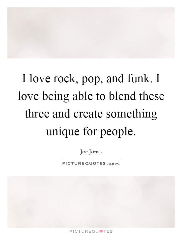 I love rock, pop, and funk. I love being able to blend these three and create something unique for people Picture Quote #1