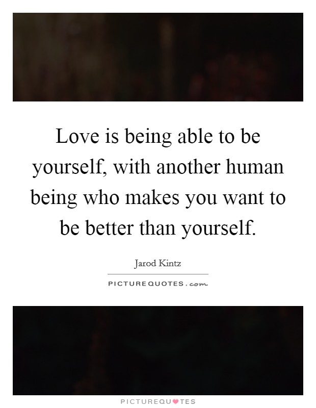 Love is being able to be yourself, with another human being who makes you want to be better than yourself Picture Quote #1