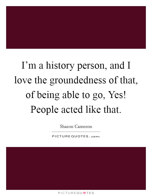 I'm a history person, and I love the groundedness of that, of being able to go, Yes! People acted like that Picture Quote #1