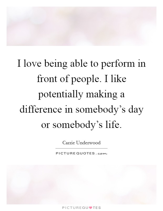 I love being able to perform in front of people. I like potentially making a difference in somebody's day or somebody's life Picture Quote #1