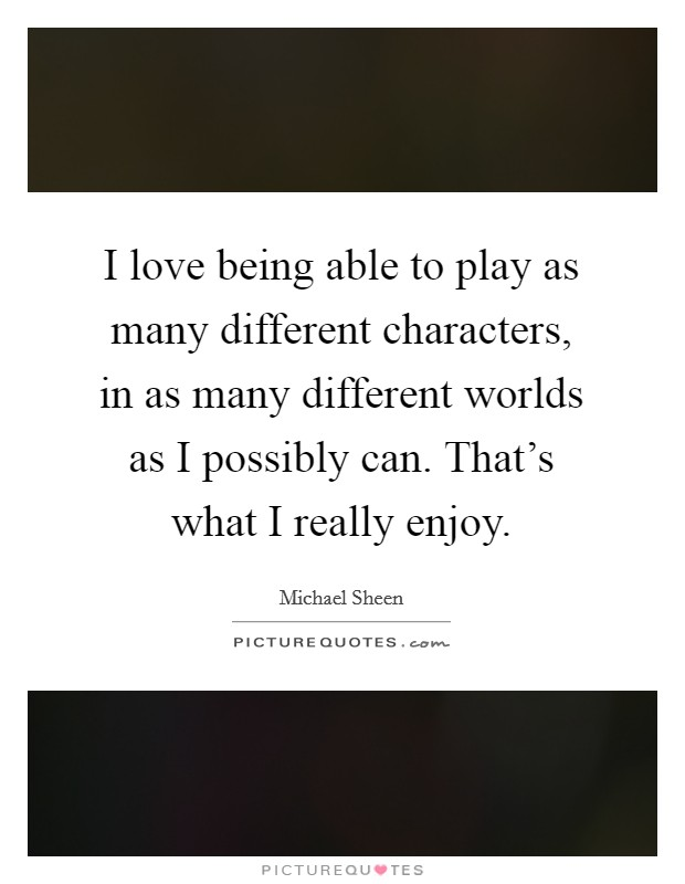 I love being able to play as many different characters, in as many different worlds as I possibly can. That's what I really enjoy Picture Quote #1