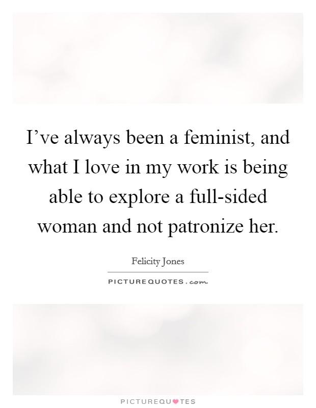 I've always been a feminist, and what I love in my work is being able to explore a full-sided woman and not patronize her Picture Quote #1