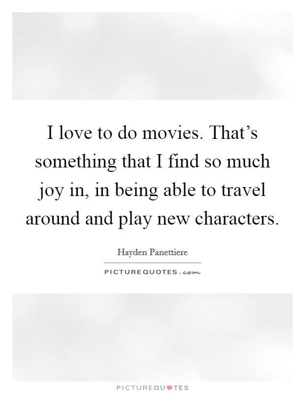 I love to do movies. That's something that I find so much joy in, in being able to travel around and play new characters Picture Quote #1