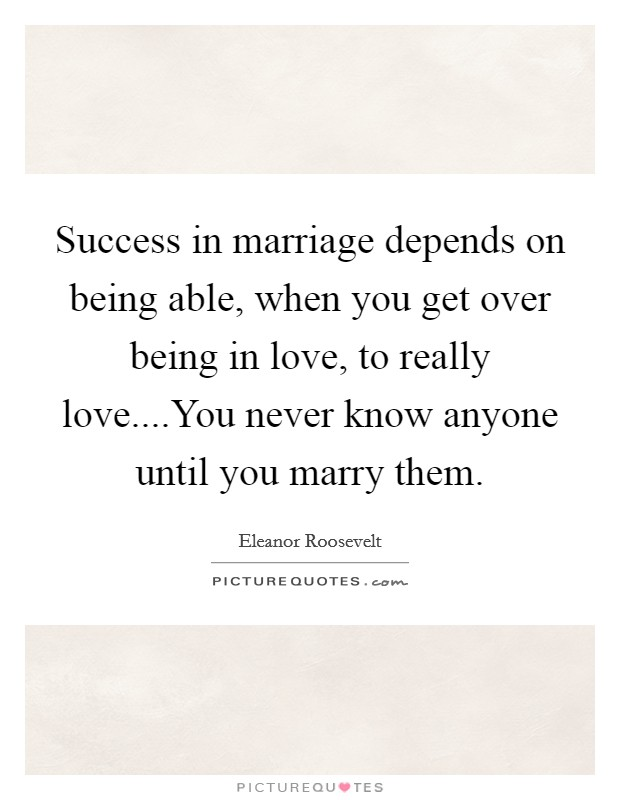 Success in marriage depends on being able, when you get over being in love, to really love....You never know anyone until you marry them. Picture Quote #1