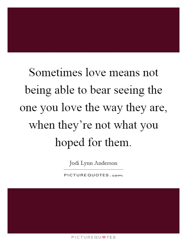 Sometimes love means not being able to bear seeing the one you love the way they are, when they're not what you hoped for them Picture Quote #1