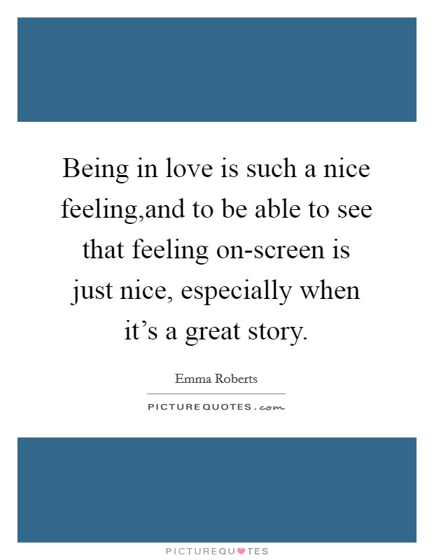Being in love is such a nice feeling,and to be able to see that feeling on-screen is just nice, especially when it's a great story Picture Quote #1