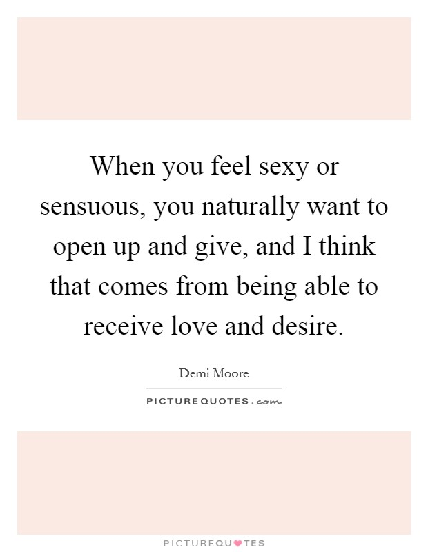 When you feel sexy or sensuous, you naturally want to open up and give, and I think that comes from being able to receive love and desire Picture Quote #1