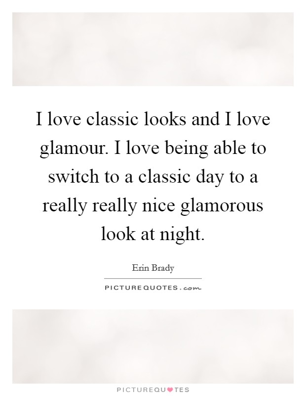 I love classic looks and I love glamour. I love being able to switch to a classic day to a really really nice glamorous look at night Picture Quote #1