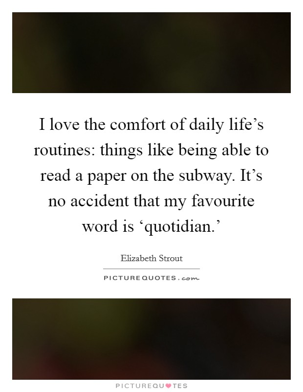 I love the comfort of daily life's routines: things like being able to read a paper on the subway. It's no accident that my favourite word is 'quotidian.' Picture Quote #1