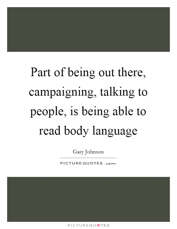Part of being out there, campaigning, talking to people, is being able to read body language Picture Quote #1