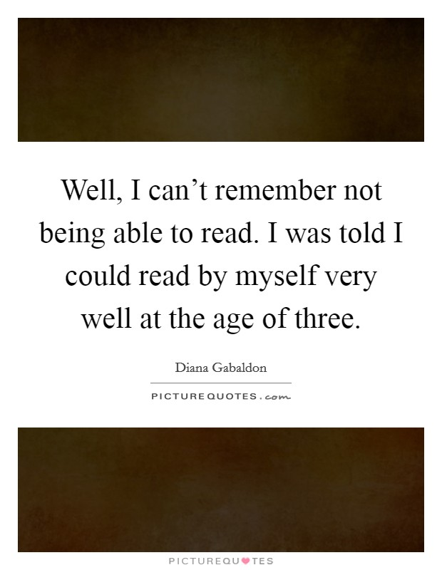 Well, I can't remember not being able to read. I was told I could read by myself very well at the age of three Picture Quote #1