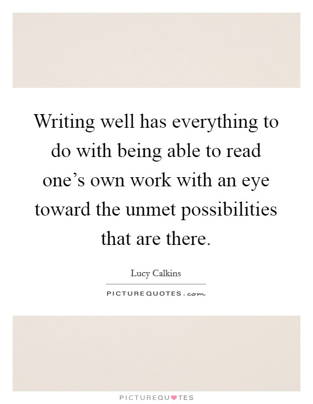 Writing well has everything to do with being able to read one's own work with an eye toward the unmet possibilities that are there Picture Quote #1