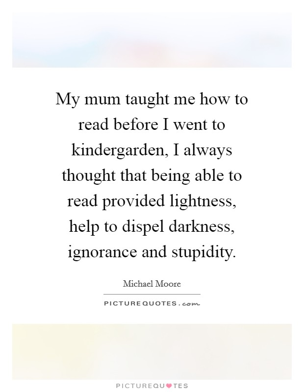 My mum taught me how to read before I went to kindergarden, I always thought that being able to read provided lightness, help to dispel darkness, ignorance and stupidity Picture Quote #1