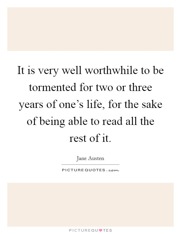 It is very well worthwhile to be tormented for two or three years of one's life, for the sake of being able to read all the rest of it Picture Quote #1