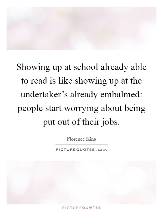 Showing up at school already able to read is like showing up at the undertaker's already embalmed: people start worrying about being put out of their jobs Picture Quote #1