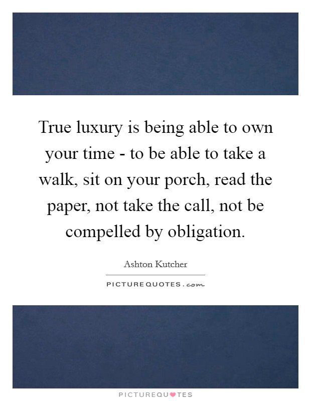 True luxury is being able to own your time - to be able to take a walk, sit on your porch, read the paper, not take the call, not be compelled by obligation Picture Quote #1