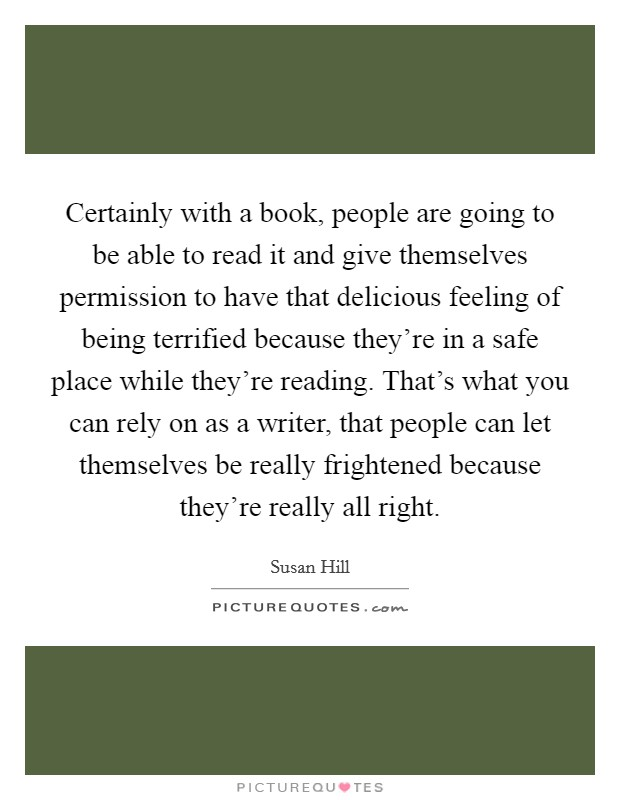 Certainly with a book, people are going to be able to read it and give themselves permission to have that delicious feeling of being terrified because they're in a safe place while they're reading. That's what you can rely on as a writer, that people can let themselves be really frightened because they're really all right Picture Quote #1