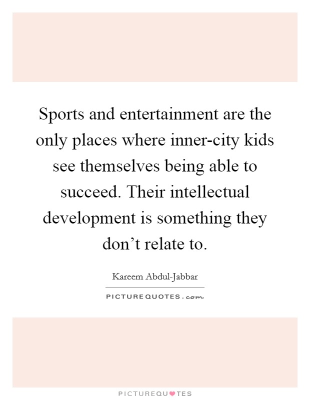 Sports and entertainment are the only places where inner-city kids see themselves being able to succeed. Their intellectual development is something they don't relate to Picture Quote #1