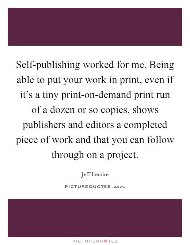 Self-publishing worked for me. Being able to put your work in print, even if it's a tiny print-on-demand print run of a dozen or so copies, shows publishers and editors a completed piece of work and that you can follow through on a project Picture Quote #1