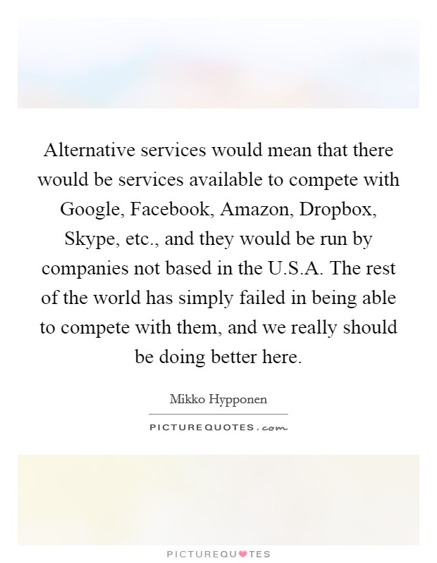 Alternative services would mean that there would be services available to compete with Google, Facebook, Amazon, Dropbox, Skype, etc., and they would be run by companies not based in the U.S.A. The rest of the world has simply failed in being able to compete with them, and we really should be doing better here Picture Quote #1