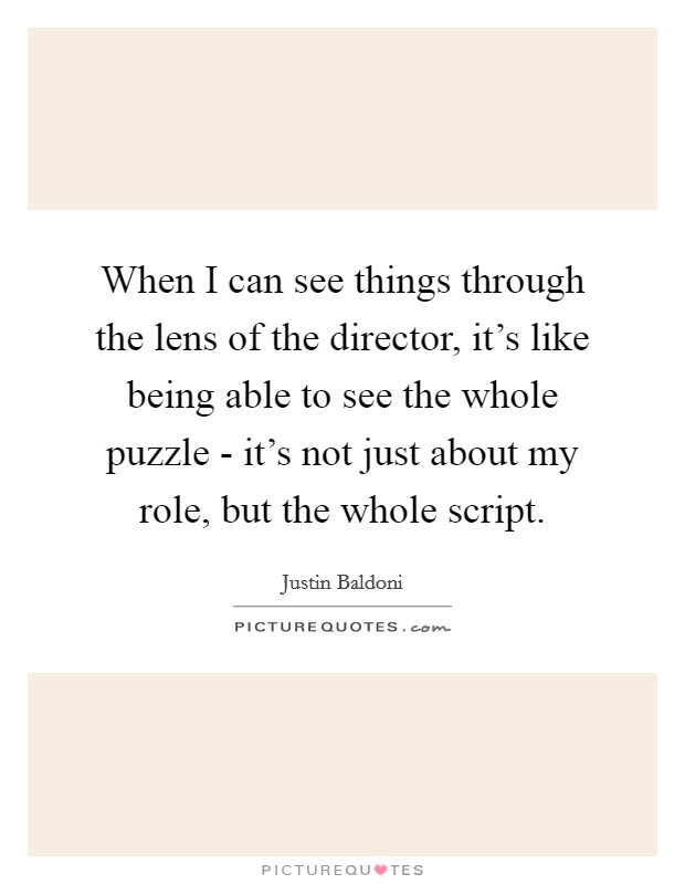 When I can see things through the lens of the director, it's like being able to see the whole puzzle - it's not just about my role, but the whole script Picture Quote #1
