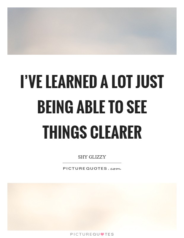 I've learned a lot just being able to see things clearer Picture Quote #1