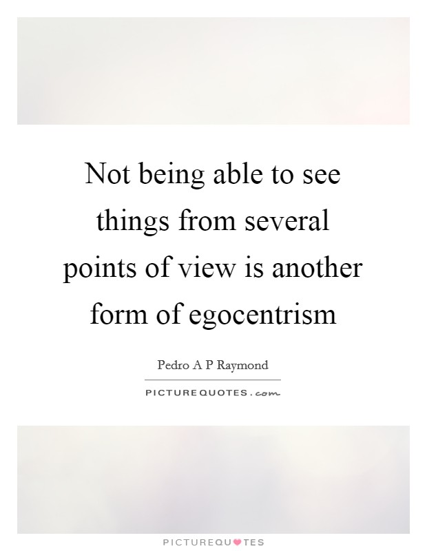 Not being able to see things from several points of view is another form of egocentrism Picture Quote #1