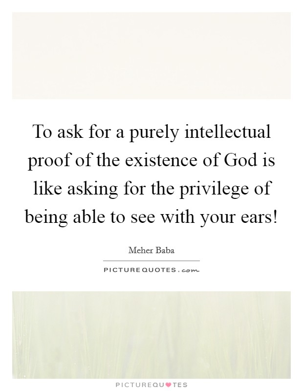 To ask for a purely intellectual proof of the existence of God is like asking for the privilege of being able to see with your ears! Picture Quote #1