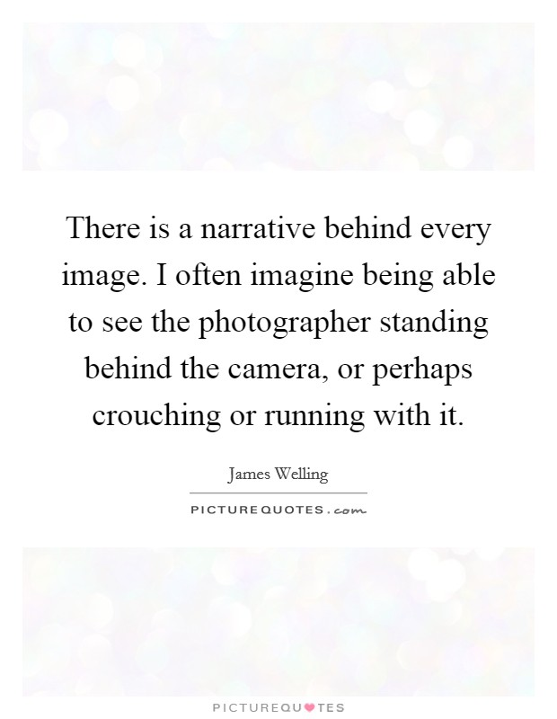 There is a narrative behind every image. I often imagine being able to see the photographer standing behind the camera, or perhaps crouching or running with it Picture Quote #1