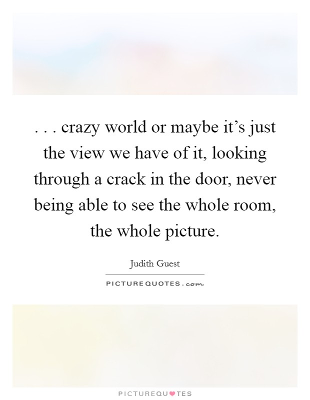 . . . crazy world or maybe it's just the view we have of it, looking through a crack in the door, never being able to see the whole room, the whole picture Picture Quote #1