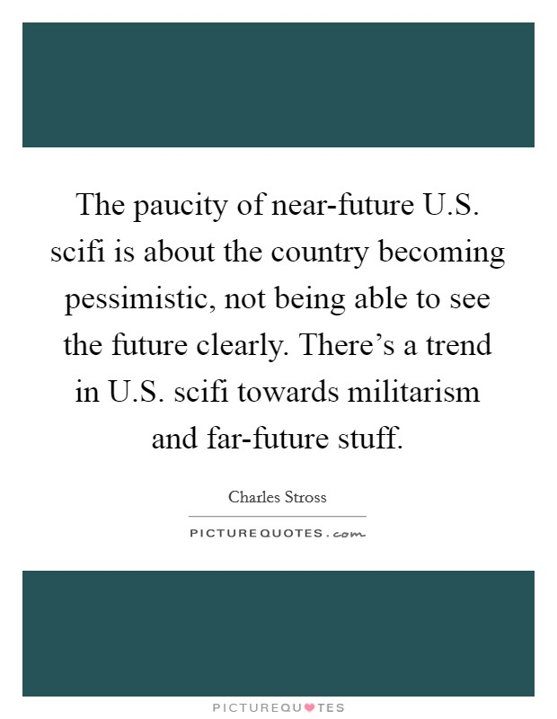 The paucity of near-future U.S. scifi is about the country becoming pessimistic, not being able to see the future clearly. There's a trend in U.S. scifi towards militarism and far-future stuff Picture Quote #1
