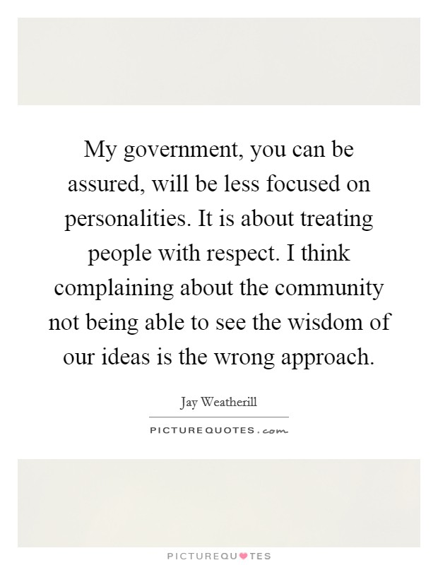 My government, you can be assured, will be less focused on personalities. It is about treating people with respect. I think complaining about the community not being able to see the wisdom of our ideas is the wrong approach Picture Quote #1
