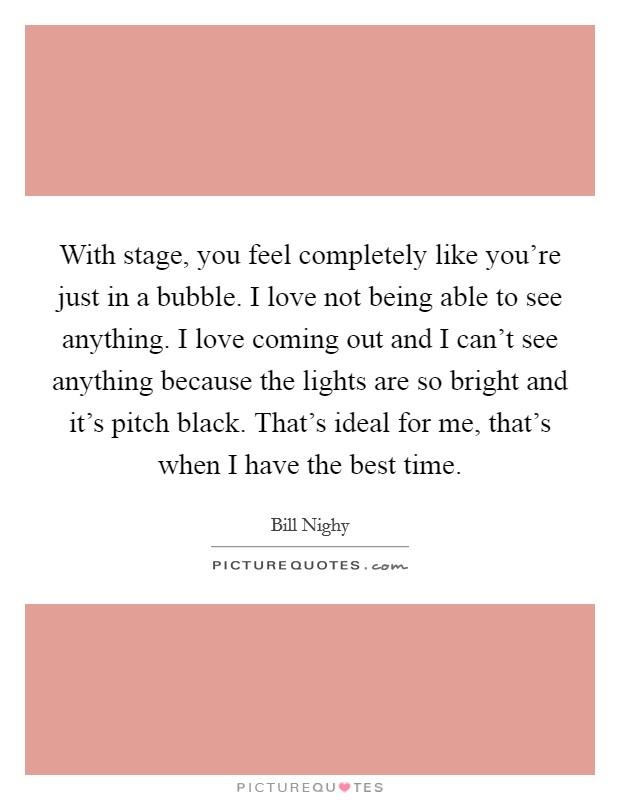 With stage, you feel completely like you're just in a bubble. I love not being able to see anything. I love coming out and I can't see anything because the lights are so bright and it's pitch black. That's ideal for me, that's when I have the best time Picture Quote #1