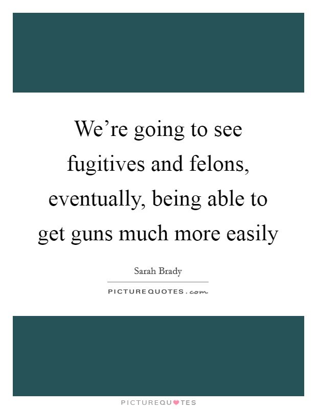 We're going to see fugitives and felons, eventually, being able to get guns much more easily Picture Quote #1