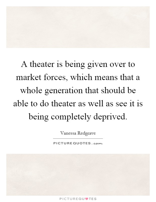 A theater is being given over to market forces, which means that a whole generation that should be able to do theater as well as see it is being completely deprived Picture Quote #1