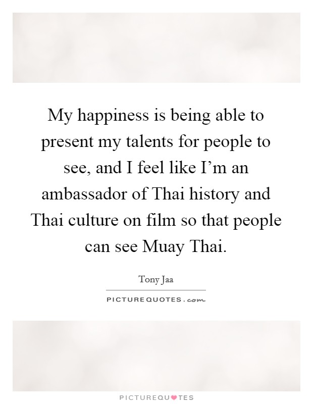 My happiness is being able to present my talents for people to see, and I feel like I'm an ambassador of Thai history and Thai culture on film so that people can see Muay Thai Picture Quote #1
