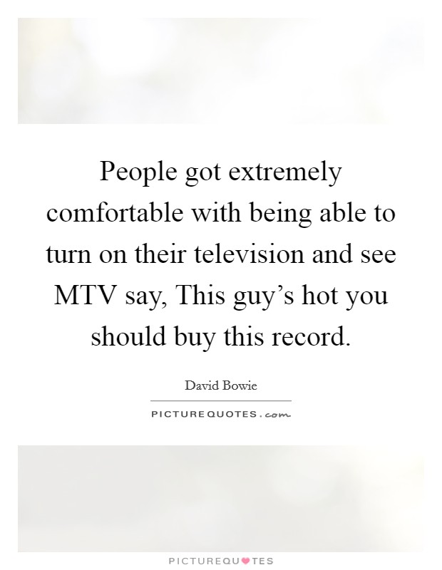 People got extremely comfortable with being able to turn on their television and see MTV say, This guy's hot you should buy this record Picture Quote #1