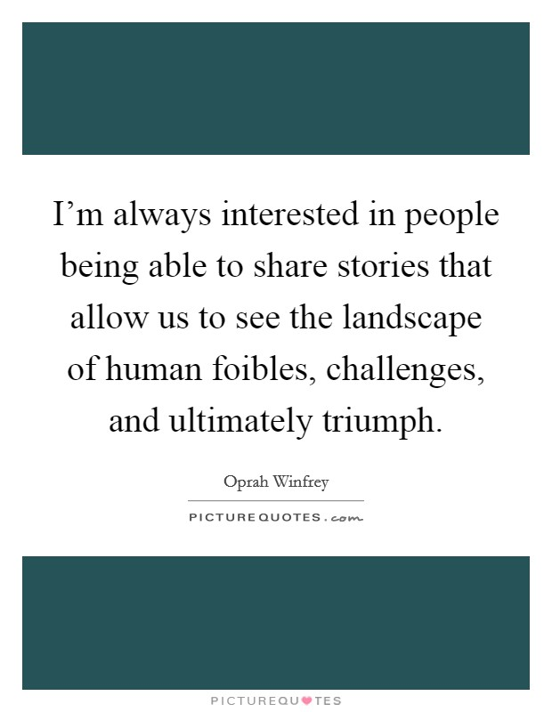 I'm always interested in people being able to share stories that allow us to see the landscape of human foibles, challenges, and ultimately triumph Picture Quote #1