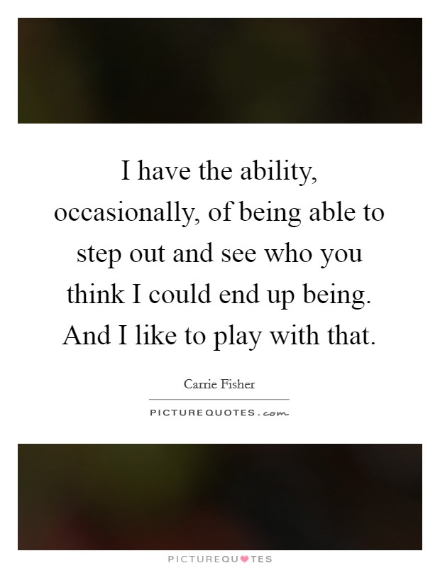 I have the ability, occasionally, of being able to step out and see who you think I could end up being. And I like to play with that Picture Quote #1