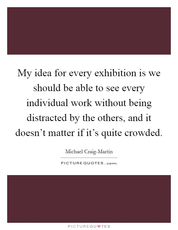 My idea for every exhibition is we should be able to see every individual work without being distracted by the others, and it doesn't matter if it's quite crowded Picture Quote #1