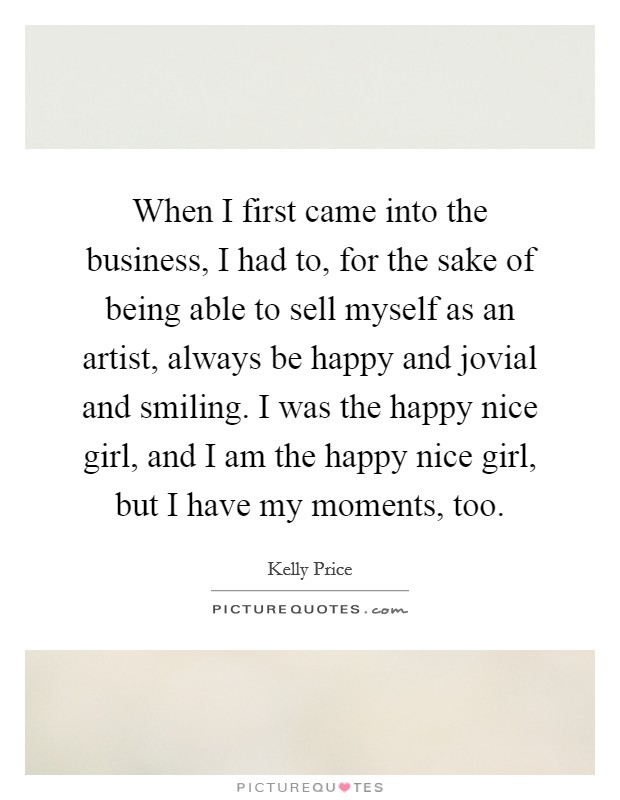 When I first came into the business, I had to, for the sake of being able to sell myself as an artist, always be happy and jovial and smiling. I was the happy nice girl, and I am the happy nice girl, but I have my moments, too Picture Quote #1