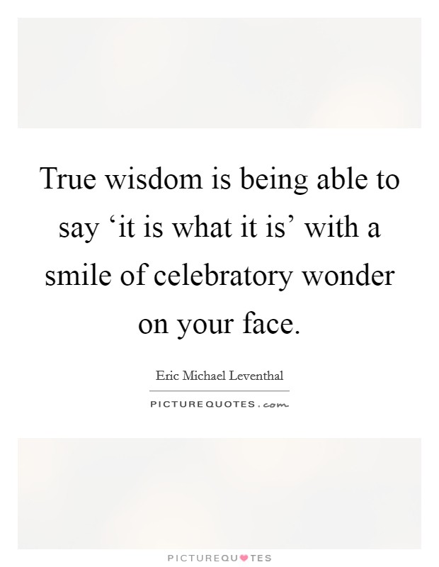 True wisdom is being able to say 'it is what it is' with a smile of celebratory wonder on your face Picture Quote #1