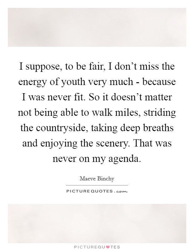 I suppose, to be fair, I don't miss the energy of youth very much - because I was never fit. So it doesn't matter not being able to walk miles, striding the countryside, taking deep breaths and enjoying the scenery. That was never on my agenda. Picture Quote #1