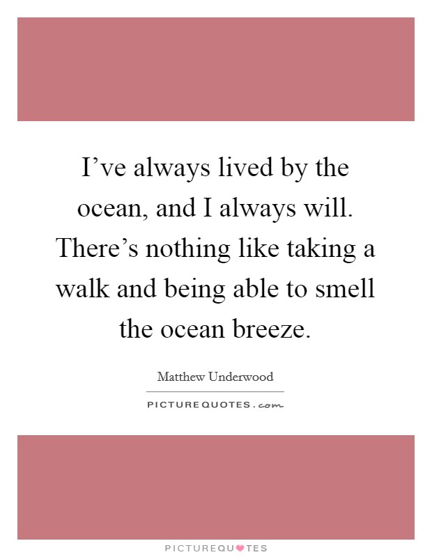 I've always lived by the ocean, and I always will. There's nothing like taking a walk and being able to smell the ocean breeze Picture Quote #1