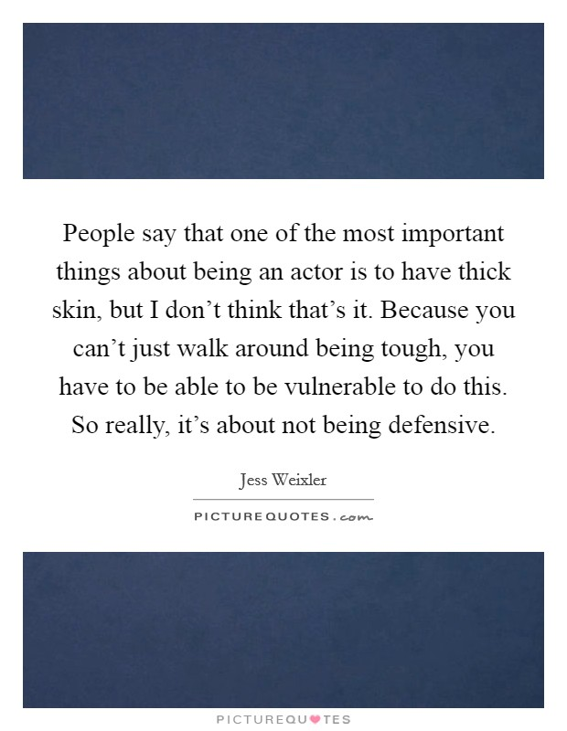People say that one of the most important things about being an actor is to have thick skin, but I don't think that's it. Because you can't just walk around being tough, you have to be able to be vulnerable to do this. So really, it's about not being defensive Picture Quote #1