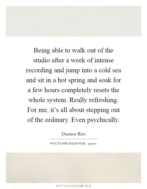 Being able to walk out of the studio after a week of intense recording and jump into a cold sea and sit in a hot spring and soak for a few hours completely resets the whole system. Really refreshing. For me, it's all about stepping out of the ordinary. Even psychically Picture Quote #1