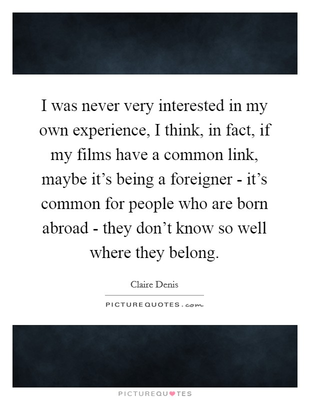 I was never very interested in my own experience, I think, in fact, if my films have a common link, maybe it's being a foreigner - it's common for people who are born abroad - they don't know so well where they belong Picture Quote #1