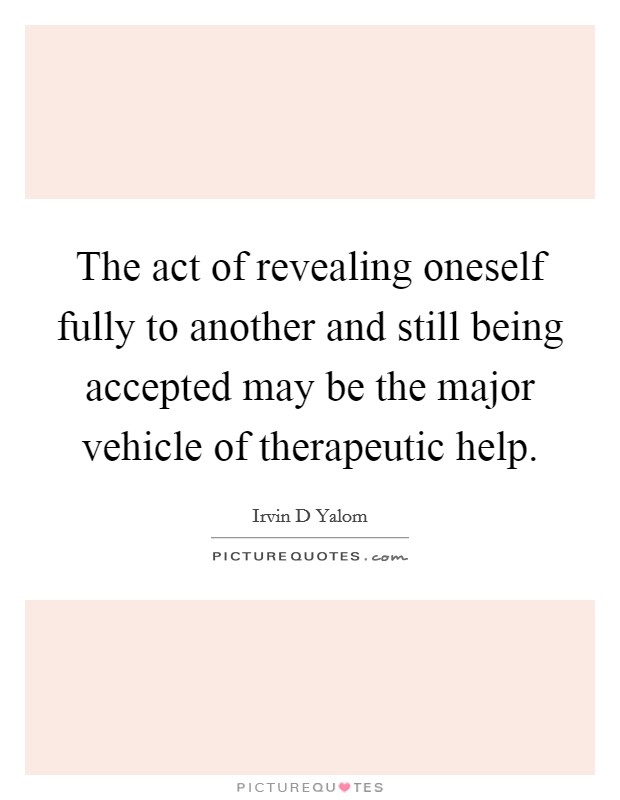 The act of revealing oneself fully to another and still being accepted may be the major vehicle of therapeutic help Picture Quote #1