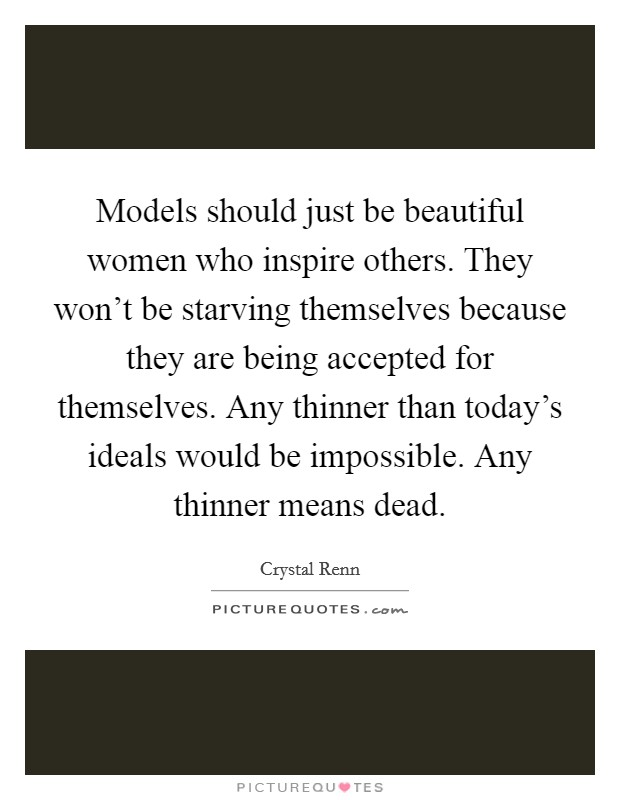 Models should just be beautiful women who inspire others. They won't be starving themselves because they are being accepted for themselves. Any thinner than today's ideals would be impossible. Any thinner means dead Picture Quote #1
